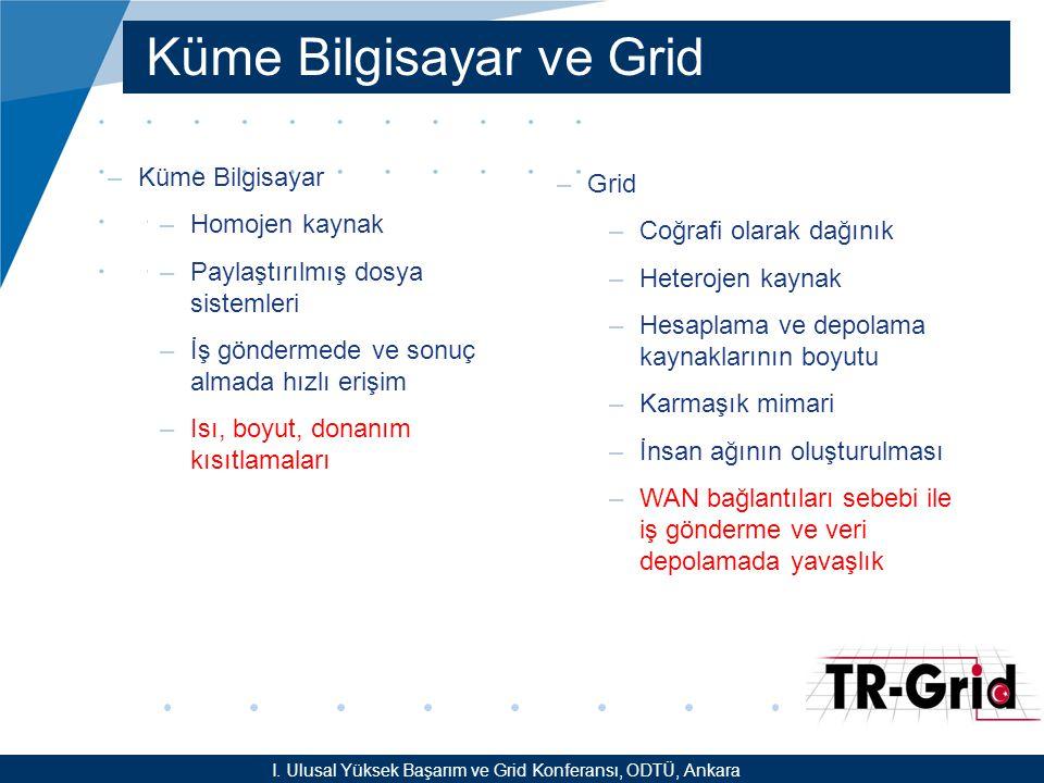 YEF @ TR-Grid Okulu, TAEK, ANKARA Küme Bilgisayar ve Grid –Küme Bilgisayar –Homojen kaynak –Paylaştırılmış dosya sistemleri –İş göndermede ve sonuç almada hızlı erişim –Isı, boyut, donanım kısıtlamaları –Grid –Coğrafi olarak dağınık –Heterojen kaynak –Hesaplama ve depolama kaynaklarının boyutu –Karmaşık mimari –İnsan ağının oluşturulması –WAN bağlantıları sebebi ile iş gönderme ve veri depolamada yavaşlık I.
