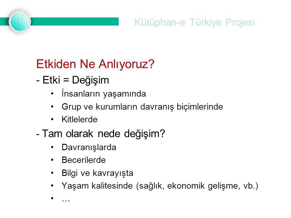Kütüphan-e Türkiye Projesi Etkiden Ne Anlıyoruz? - Etki = Değişim İnsanların yaşamında Grup ve kurumların davranış biçimlerinde Kitlelerde - Tam olara
