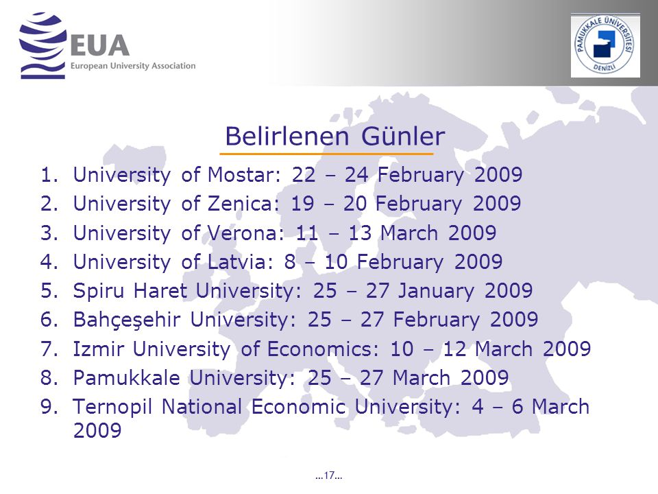 …17… Belirlenen Günler 1.University of Mostar: 22 – 24 February 2009 2.University of Zenica: 19 – 20 February 2009 3.University of Verona: 11 – 13 March 2009 4.University of Latvia: 8 – 10 February 2009 5.Spiru Haret University: 25 – 27 January 2009 6.Bahçeşehir University: 25 – 27 February 2009 7.Izmir University of Economics: 10 – 12 March 2009 8.Pamukkale University: 25 – 27 March 2009 9.Ternopil National Economic University: 4 – 6 March 2009