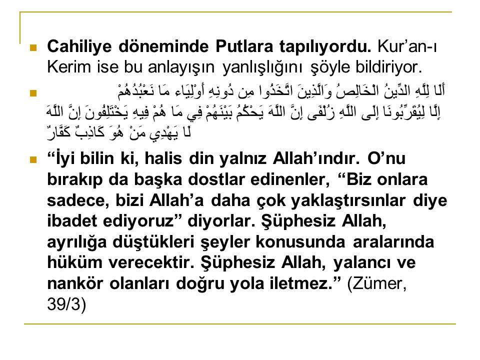 Cahiliye döneminde Putlara tapılıyordu. Kur'an-ı Kerim ise bu anlayışın yanlışlığını şöyle bildiriyor. أَلَا لِلَّهِ الدِّينُ الْخَالِصُ وَالَّذِينَ ا