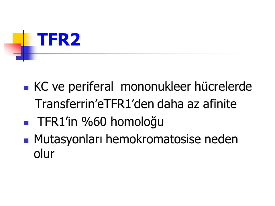 TFR2 KC ve periferal mononukleer hücrelerde Transferrin'eTFR1'den daha az afinite TFR1'in %60 homoloğu Mutasyonları hemokromatosise neden olur