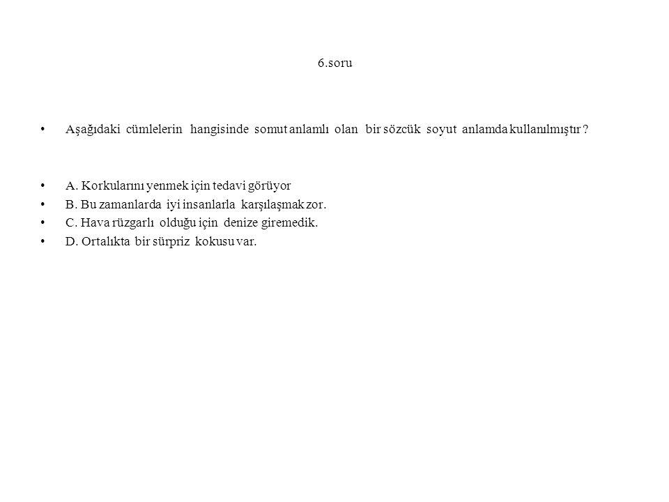 6.soru Aşağıdaki cümlelerin hangisinde somut anlamlı olan bir sözcük soyut anlamda kullanılmıştır .