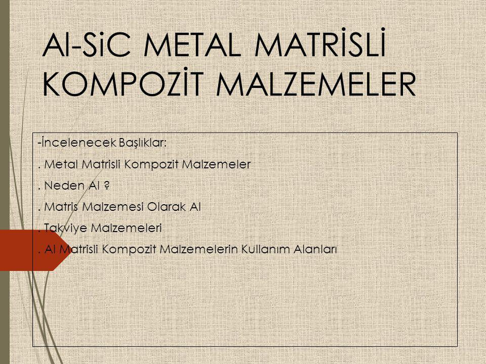 Al-SiC METAL MATRİSLİ KOMPOZİT MALZEMELER -İncelenecek Başlıklar:. Metal Matrisli Kompozit Malzemeler. Neden Al ?. Matris Malzemesi Olarak Al. Takviye