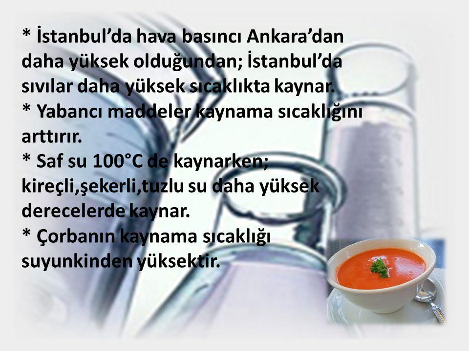 * İstanbul'da hava basıncı Ankara'dan daha yüksek olduğundan; İstanbul'da sıvılar daha yüksek sıcaklıkta kaynar. * Yabancı maddeler kaynama sıcaklığın