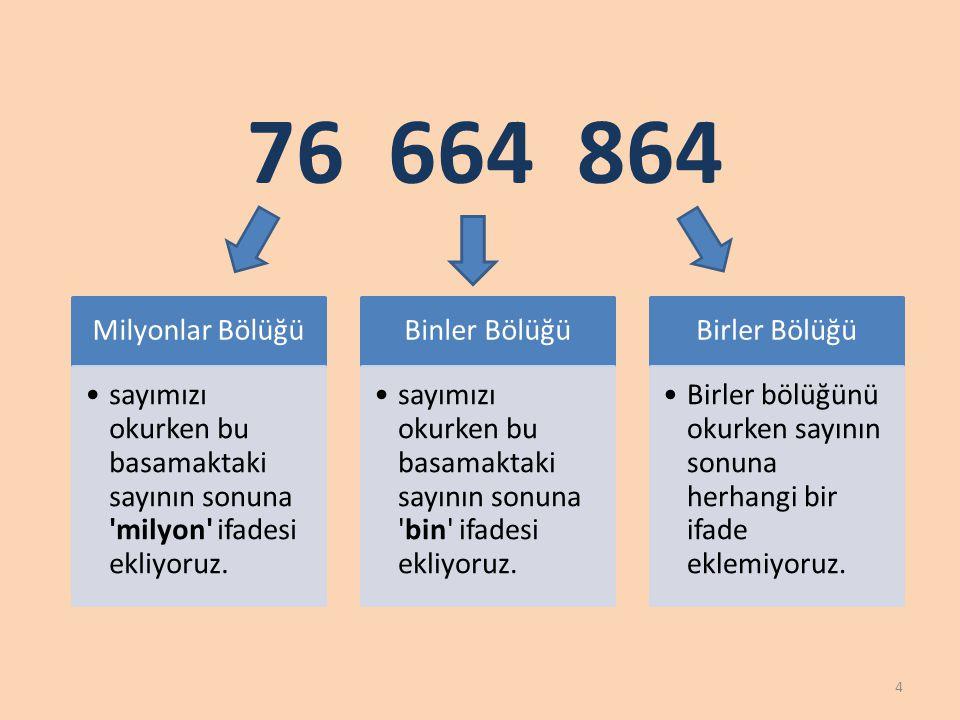 76 664 864 4 Milyonlar Bölüğü sayımızı okurken bu basamaktaki sayının sonuna 'milyon' ifadesi ekliyoruz. Binler Bölüğü sayımızı okurken bu basamaktaki