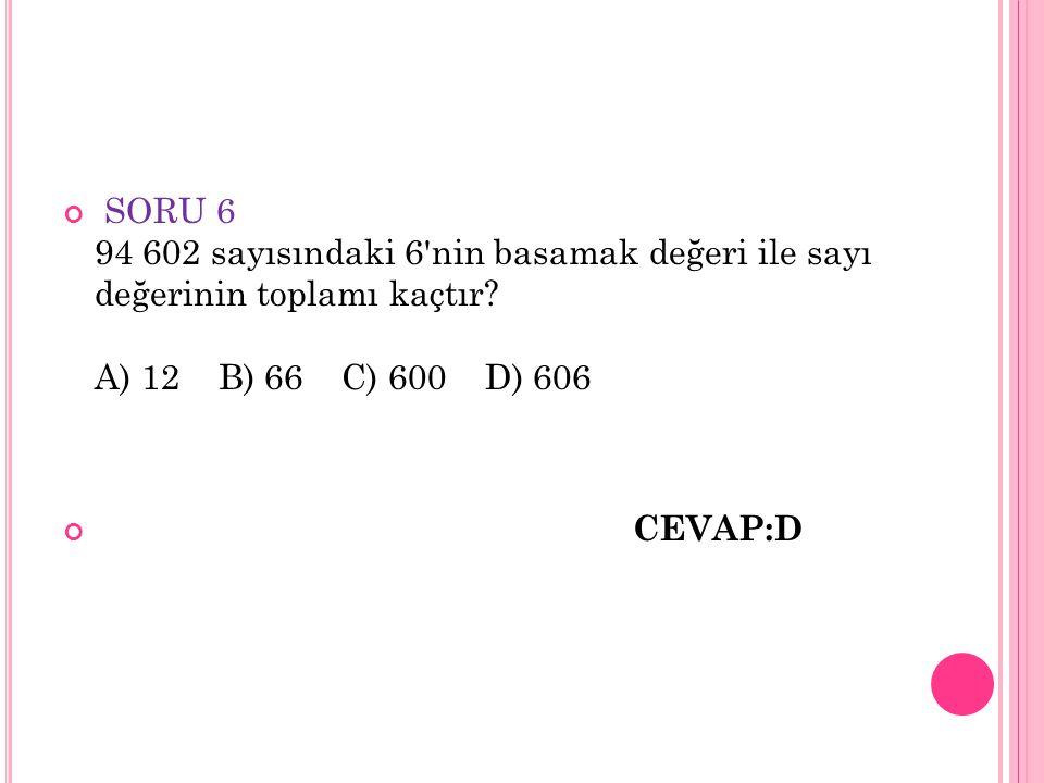 SORU 6 94 602 sayısındaki 6'nin basamak değeri ile sayı değerinin toplamı kaçtır? A) 12 B) 66 C) 600 D) 606 CEVAP:D