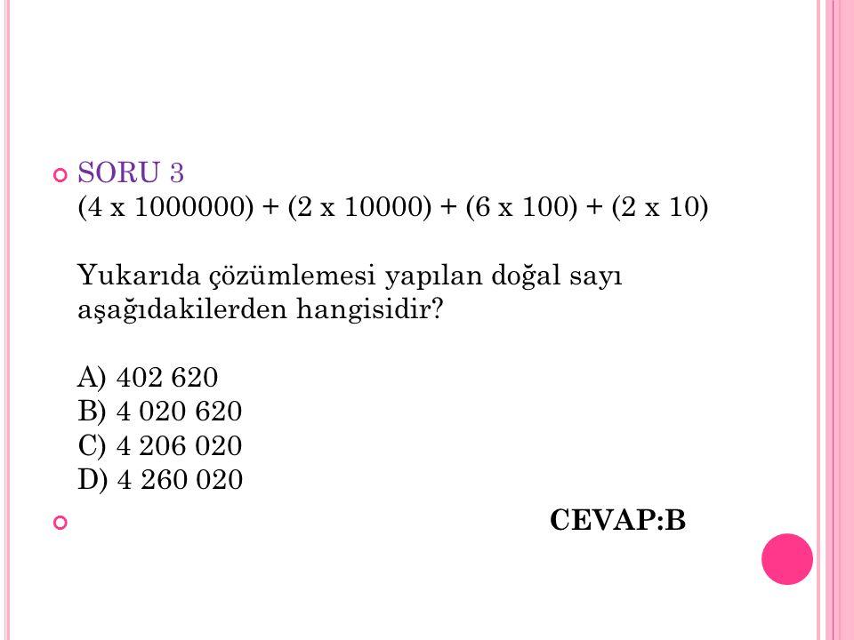 SORU 3 (4 x 1000000) + (2 x 10000) + (6 x 100) + (2 x 10) Yukarıda çözümlemesi yapılan doğal sayı aşağıdakilerden hangisidir? A) 402 620 B) 4 020 620