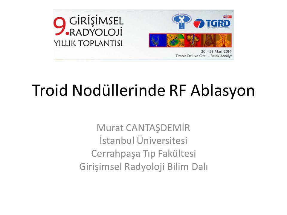 Troid Nodüllerinde RF Ablasyon Murat CANTAŞDEMİR İstanbul Üniversitesi Cerrahpaşa Tıp Fakültesi Girişimsel Radyoloji Bilim Dalı