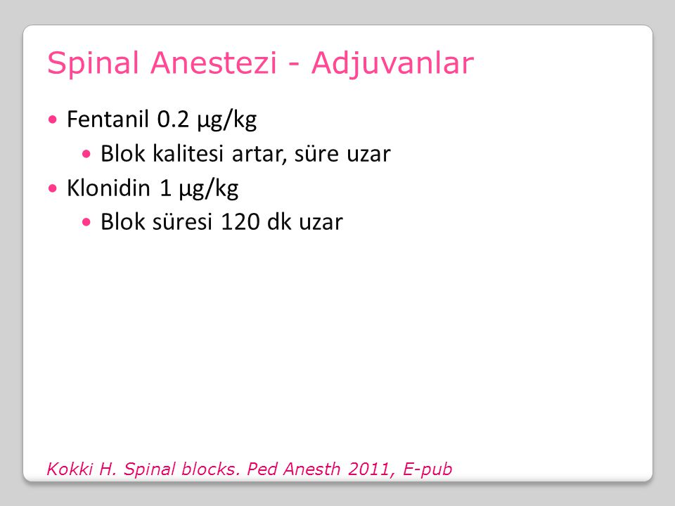 Spinal Anestezi - Adjuvanlar Kokki H. Spinal blocks. Ped Anesth 2011, E-pub Fentanil 0.2 μg/kg Blok kalitesi artar, süre uzar Klonidin 1 μg/kg Blok sü
