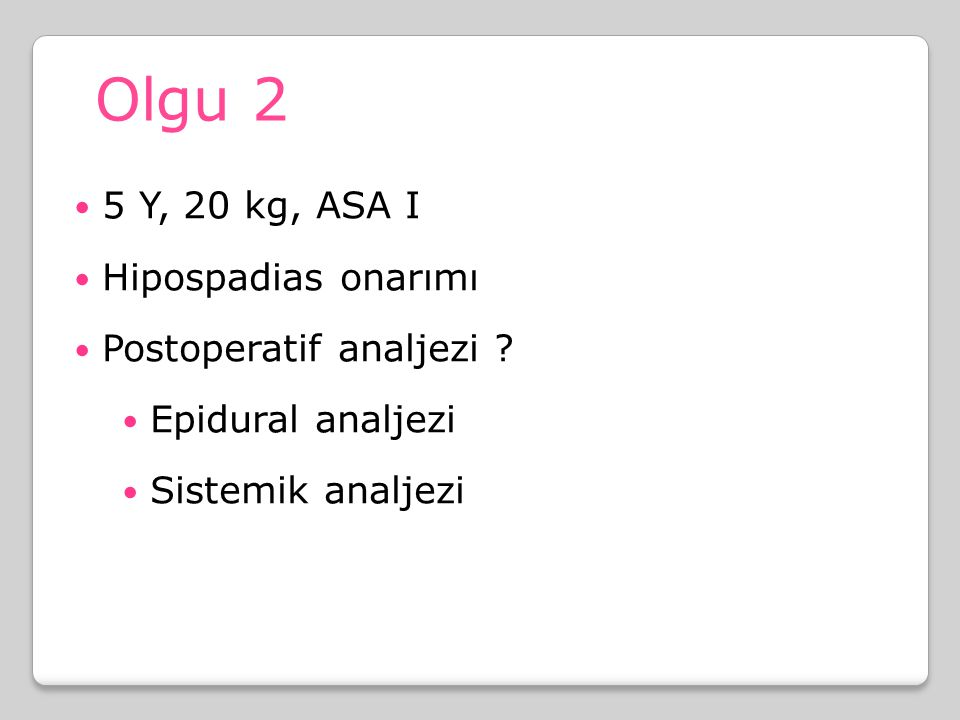 Olgu 2 5 Y, 20 kg, ASA I Hipospadias onarımı Postoperatif analjezi ? Epidural analjezi Sistemik analjezi