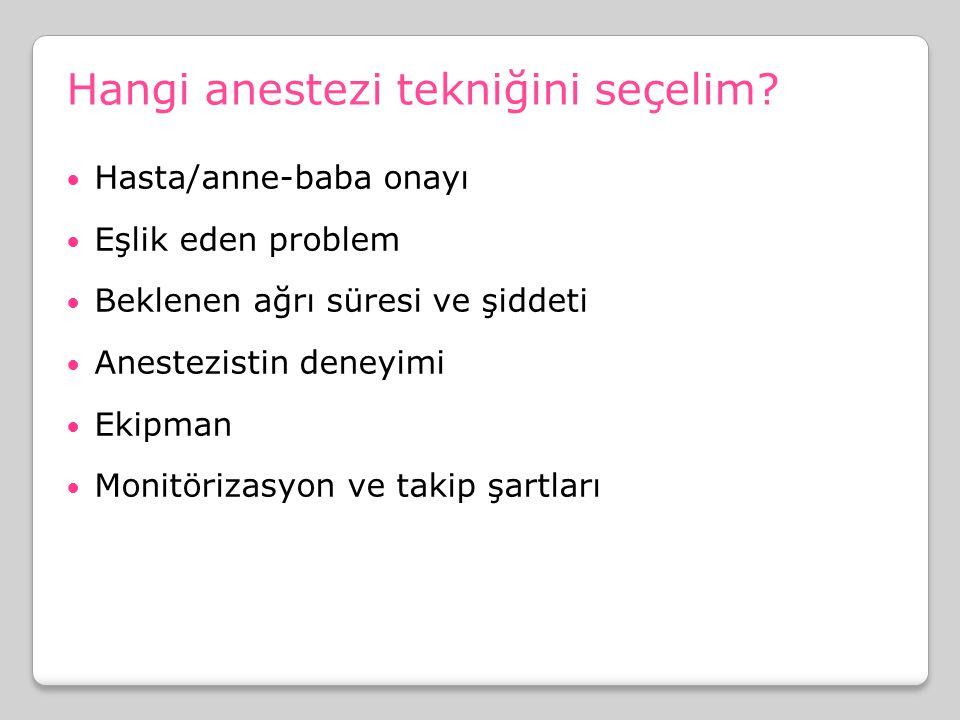 Hangi anestezi tekniğini seçelim? Hasta/anne-baba onayı Eşlik eden problem Beklenen ağrı süresi ve şiddeti Anestezistin deneyimi Ekipman Monitörizasyo