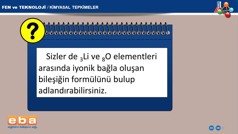 FEN ve TEKNOLOJİ / KİMYASAL TEPKİMELER 12 Sizler de 3 Li ve 8 O elementleri arasında iyonik bağla oluşan bileşiğin formülünü bulup adlandırabilirsiniz