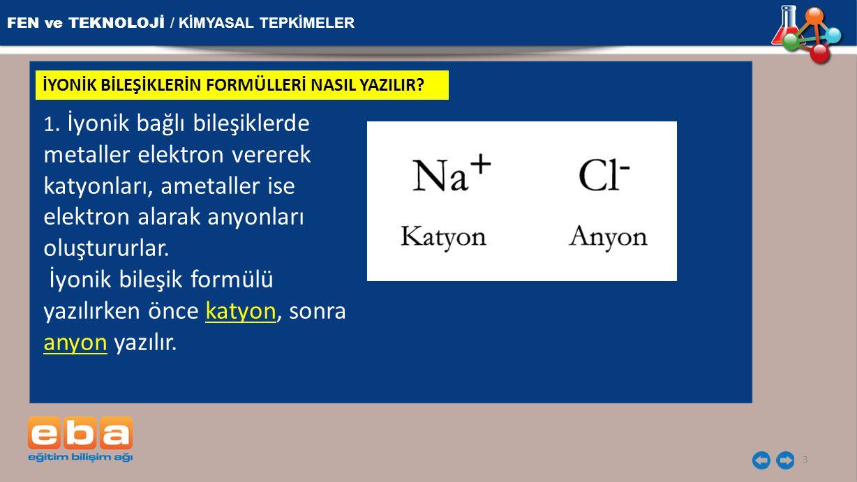 FEN ve TEKNOLOJİ / KİMYASAL TEPKİMELER 3 İYONİK BİLEŞİKLERİN FORMÜLLERİ NASIL YAZILIR? 1. İyonik bağlı bileşiklerde metaller elektron vererek katyonla