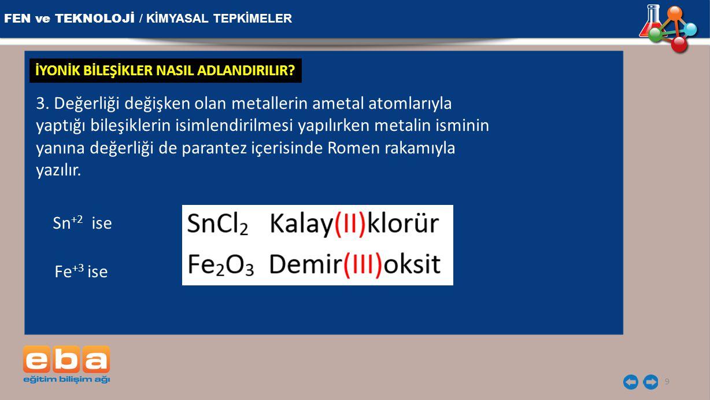 FEN ve TEKNOLOJİ / KİMYASAL TEPKİMELER 9 3. Değerliği değişken olan metallerin ametal atomlarıyla yaptığı bileşiklerin isimlendirilmesi yapılırken met