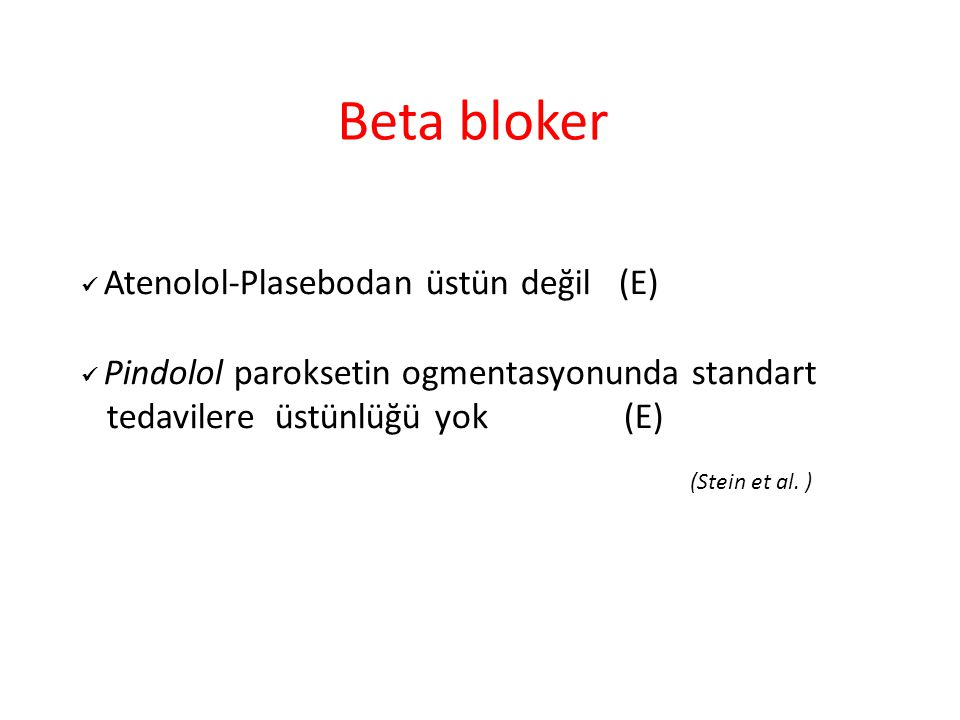 Beta bloker Atenolol-Plasebodan üstün değil (E) Pindolol paroksetin ogmentasyonunda standart tedavilere üstünlüğü yok (E) (Stein et al. )