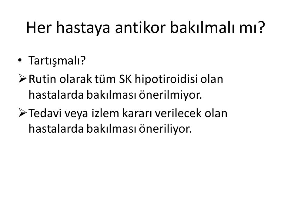 Her hastaya antikor bakılmalı mı? Tartışmalı?  Rutin olarak tüm SK hipotiroidisi olan hastalarda bakılması önerilmiyor.  Tedavi veya izlem kararı ve
