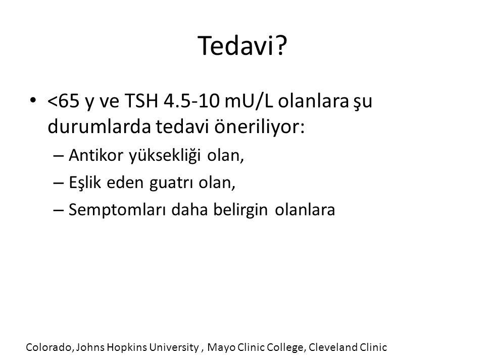Tedavi? <65 y ve TSH 4.5-10 mU/L olanlara şu durumlarda tedavi öneriliyor: – Antikor yüksekliği olan, – Eşlik eden guatrı olan, – Semptomları daha bel