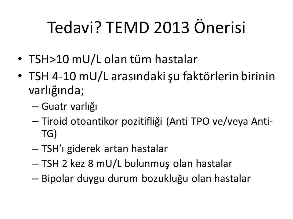 Tedavi? TEMD 2013 Önerisi TSH>10 mU/L olan tüm hastalar TSH 4-10 mU/L arasındaki şu faktörlerin birinin varlığında; – Guatr varlığı – Tiroid otoantiko