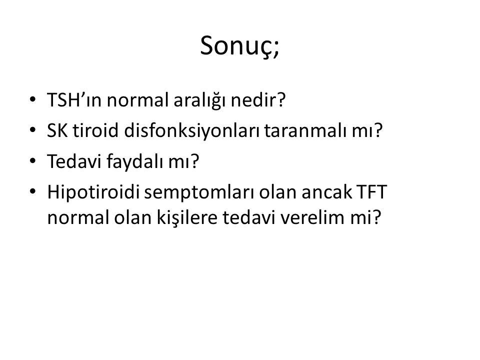 Sonuç; TSH'ın normal aralığı nedir? SK tiroid disfonksiyonları taranmalı mı? Tedavi faydalı mı? Hipotiroidi semptomları olan ancak TFT normal olan kiş