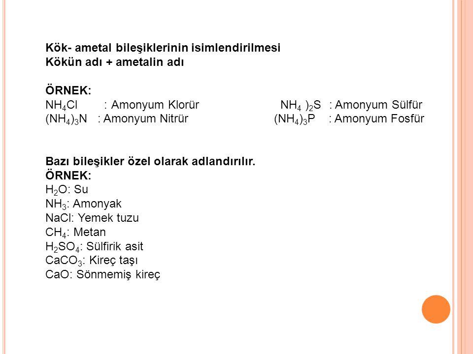 Kök- ametal bileşiklerinin isimlendirilmesi Kökün adı + ametalin adı ÖRNEK: NH 4 Cl : Amonyum Klorür NH 4 ) 2 S : Amonyum Sülfür (NH 4 ) 3 N : Amonyum