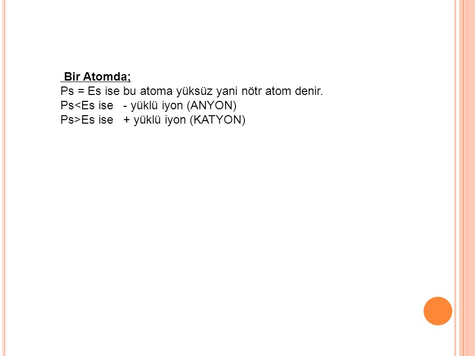 Bir Atomda; Ps = Es ise bu atoma yüksüz yani nötr atom denir. Ps<Es ise - yüklü iyon (ANYON) Ps>Es ise + yüklü iyon (KATYON)