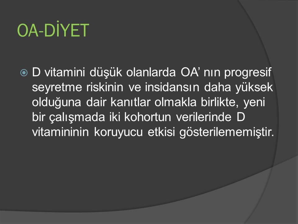 OA-DİYET  D vitamini düşük olanlarda OA' nın progresif seyretme riskinin ve insidansın daha yüksek olduğuna dair kanıtlar olmakla birlikte, yeni bir