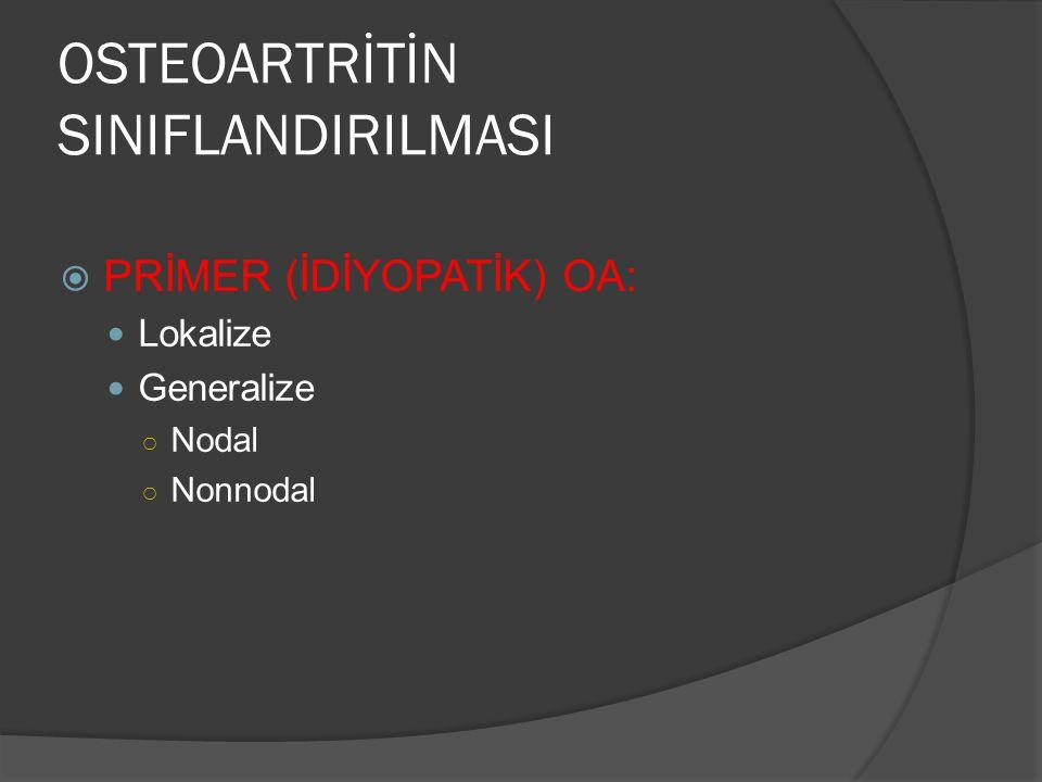 OSTEOARTRİTİN SINIFLANDIRILMASI  PRİMER (İDİYOPATİK) OA: Lokalize Generalize ○ Nodal ○ Nonnodal
