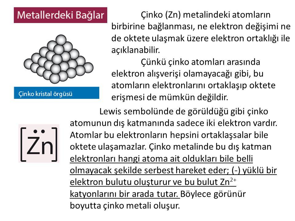 Çinko (Zn) metalindeki atomların birbirine bağlanması, ne elektron değişimi ne de oktete ulaşmak üzere elektron ortaklığı ile açıklanabilir. Çünkü çin