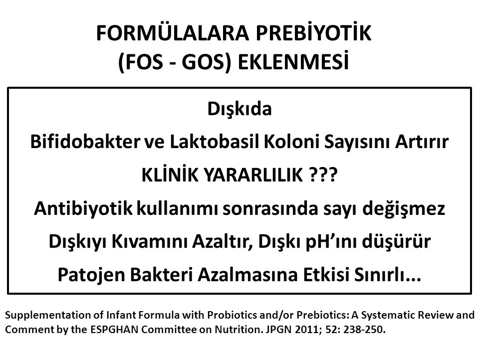 FORMÜLALARA PREBİYOTİK (FOS - GOS) EKLENMESİ Supplementation of Infant Formula with Probiotics and/or Prebiotics: A Systematic Review and Comment by the ESPGHAN Committee on Nutrition.