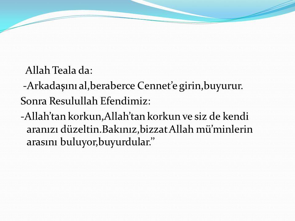 Allah Teala da: -Arkadaşını al,beraberce Cennet'e girin,buyurur. Sonra Resulullah Efendimiz: -Allah'tan korkun,Allah'tan korkun ve siz de kendi aranız