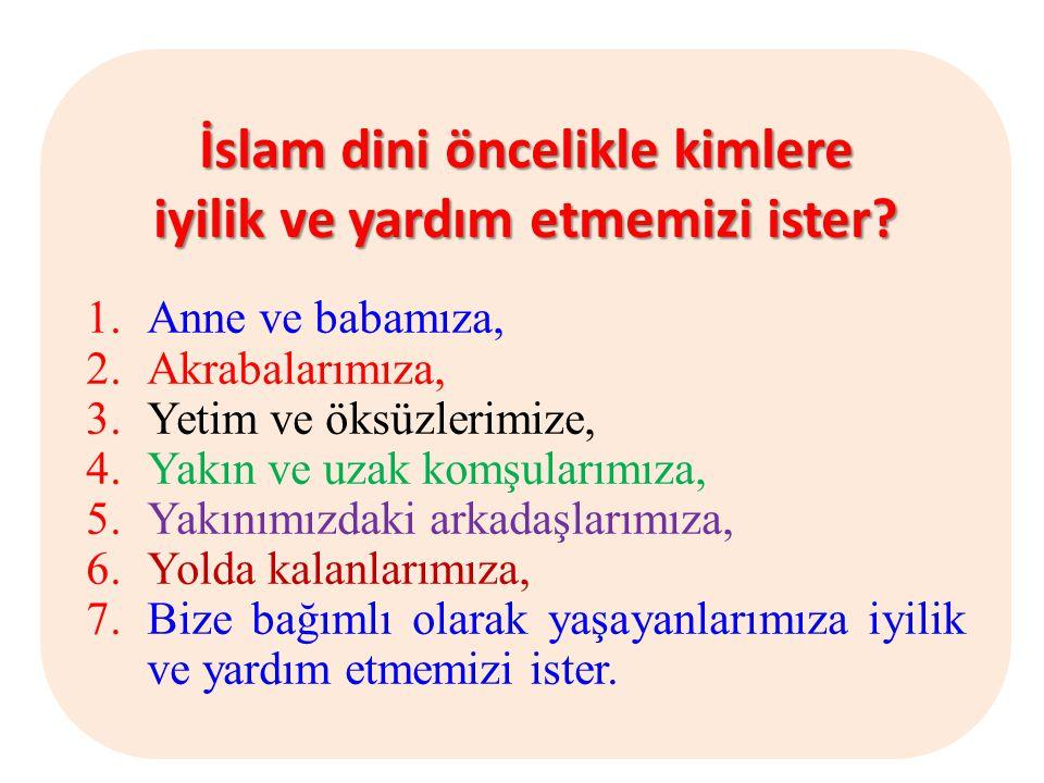 İslam dini öncelikle kimlere iyilik ve yardım etmemizi ister? 1.Anne ve babamıza, 2.Akrabalarımıza, 3.Yetim ve öksüzlerimize, 4.Yakın ve uzak komşular