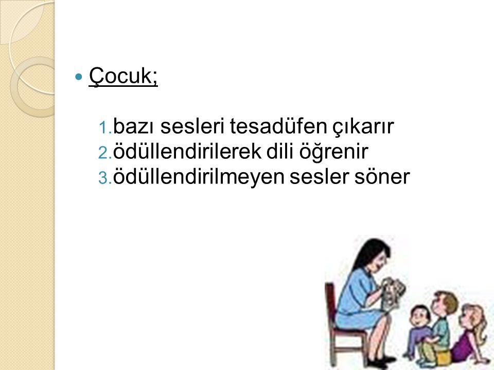 Çocuk; 1. bazı sesleri tesadüfen çıkarır 2. ödüllendirilerek dili öğrenir 3. ödüllendirilmeyen sesler söner