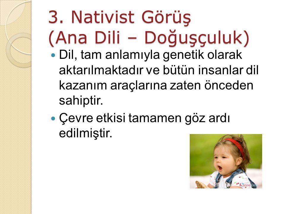 3. Nativist Görüş (Ana Dili – Doğuşçuluk) Dil, tam anlamıyla genetik olarak aktarılmaktadır ve bütün insanlar dil kazanım araçlarına zaten önceden sah
