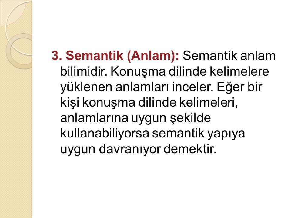 3. Semantik (Anlam): Semantik anlam bilimidir. Konuşma dilinde kelimelere yüklenen anlamları inceler. Eğer bir kişi konuşma dilinde kelimeleri, anlaml