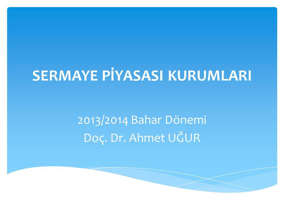 SERMAYE PİYASASI KURUMLARI 2013/2014 Bahar Dönemi Doç. Dr. Ahmet UĞUR