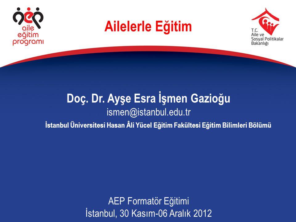Ailelerle Eğitim Doç. Dr. Ayşe Esra İşmen Gazioğu ismen@istanbul.edu.tr AEP Formatör Eğitimi İstanbul, 30 Kasım-06 Aralık 2012 İstanbul Üniversitesi H
