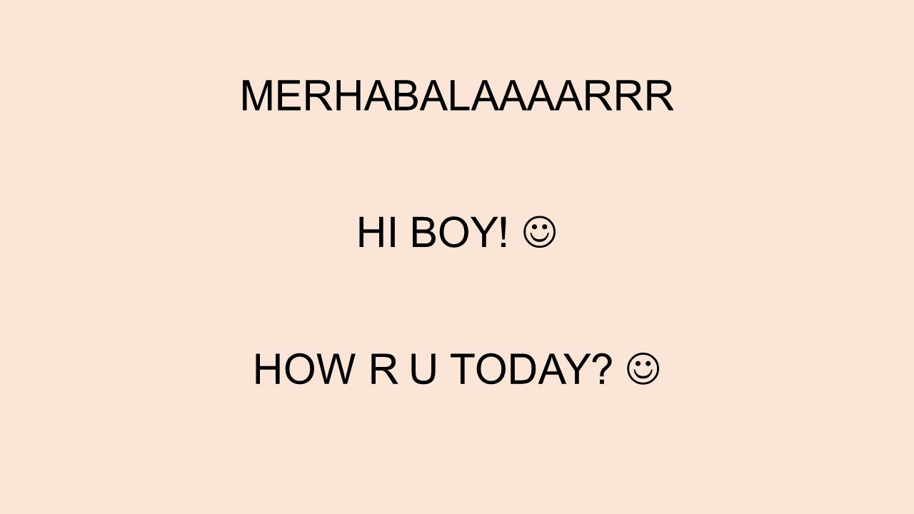 MERHABALAAAARRR HI BOY! HOW R U TODAY