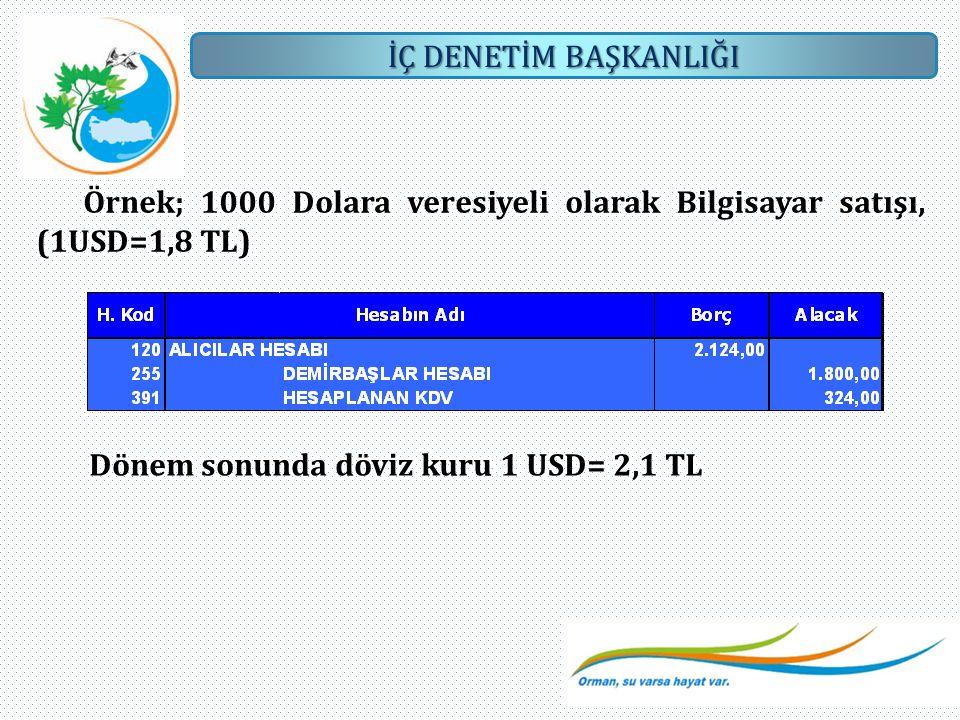 İÇ DENETİM BAŞKANLIĞI Örnek; 1000 Dolara veresiyeli olarak Bilgisayar satışı, (1USD=1,8 TL) Dönem sonunda döviz kuru 1 USD= 2,1 TL