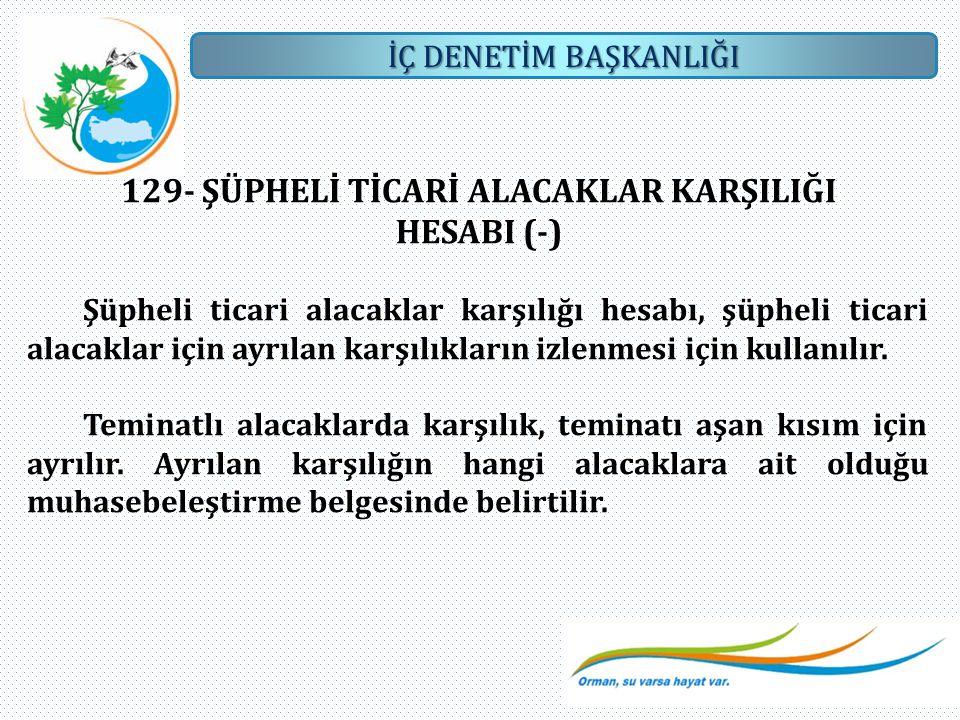 İÇ DENETİM BAŞKANLIĞI 129- ŞÜPHELİ TİCARİ ALACAKLAR KARŞILIĞI HESABI (-) Şüpheli ticari alacaklar karşılığı hesabı, şüpheli ticari alacaklar için ayrı