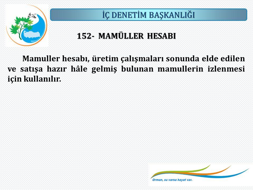 İÇ DENETİM BAŞKANLIĞI 152- MAMÜLLER HESABI Mamuller hesabı, üretim çalışmaları sonunda elde edilen ve satışa hazır hâle gelmiş bulunan mamullerin izle