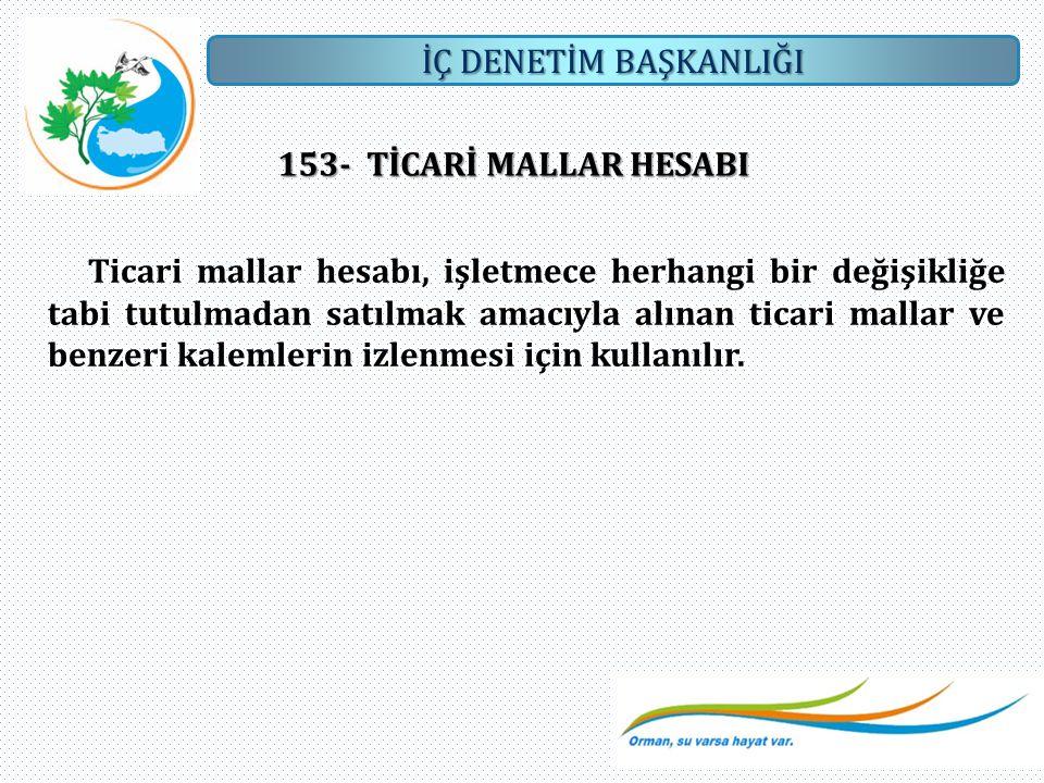 İÇ DENETİM BAŞKANLIĞI 153- TİCARİ MALLAR HESABI Ticari mallar hesabı, işletmece herhangi bir değişikliğe tabi tutulmadan satılmak amacıyla alınan tica