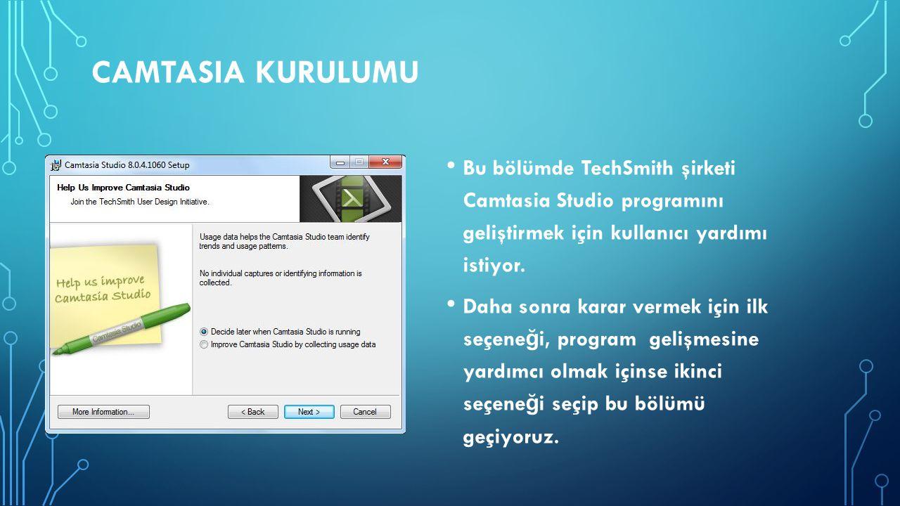 CAMTASIA KURULUMU Bu bölümde TechSmith şirketi Camtasia Studio programını geliştirmek için kullanıcı yardımı istiyor. Daha sonra karar vermek için ilk