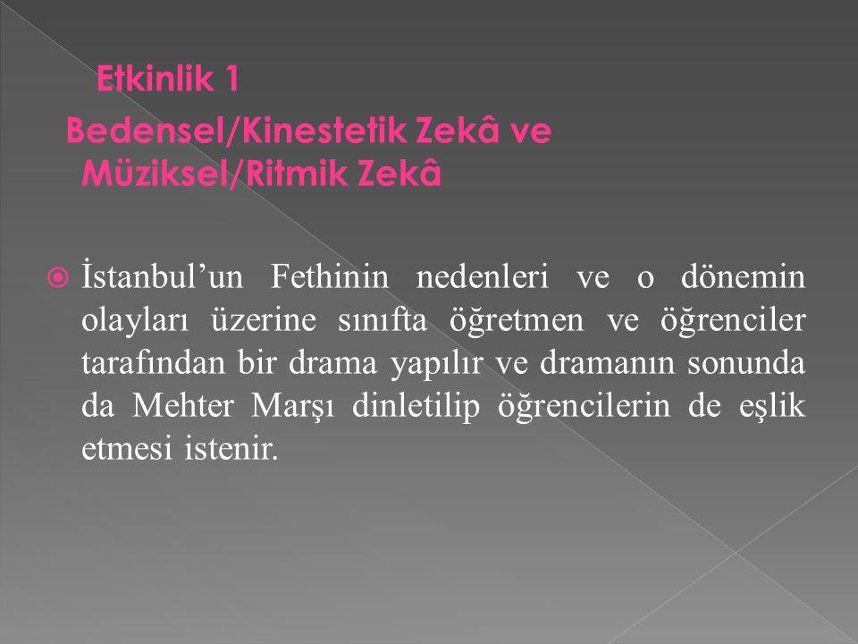Etkinlik 1 Bedensel/Kinestetik Zekâ ve Müziksel/Ritmik Zekâ  İstanbul'un Fethinin nedenleri ve o dönemin olayları üzerine sınıfta öğretmen ve öğrenci