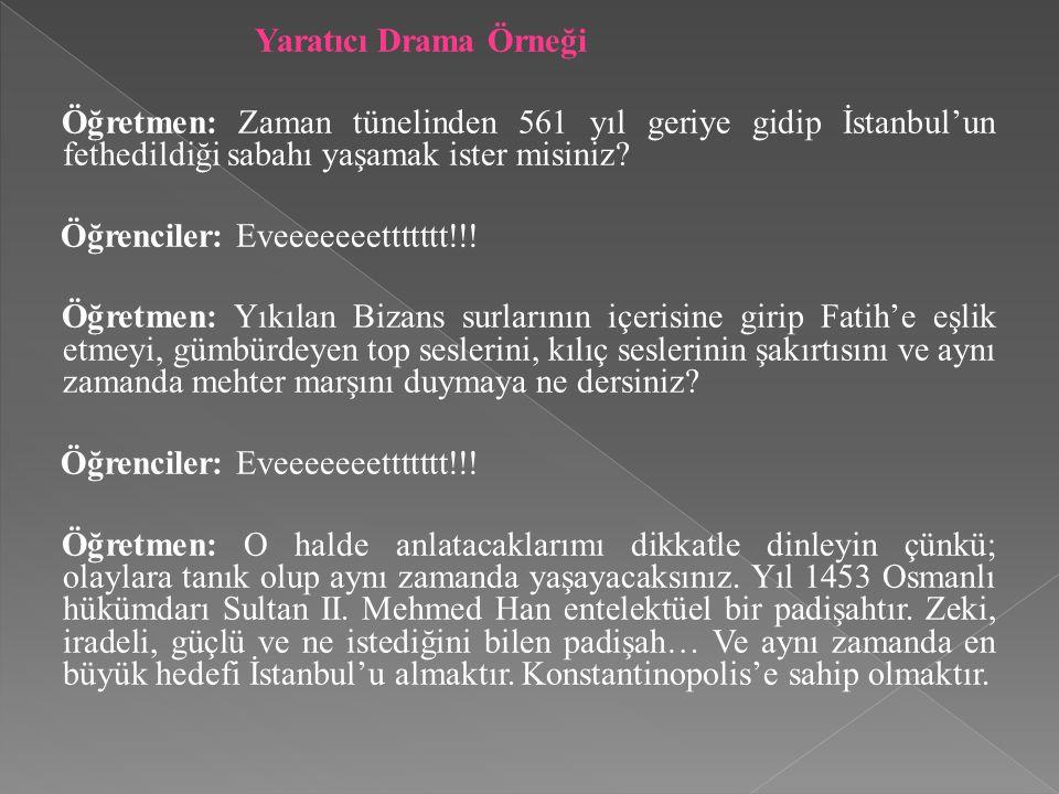 Yaratıcı Drama Örneği Öğretmen: Zaman tünelinden 561 yıl geriye gidip İstanbul'un fethedildiği sabahı yaşamak ister misiniz? Öğrenciler: Eveeeeeeetttt