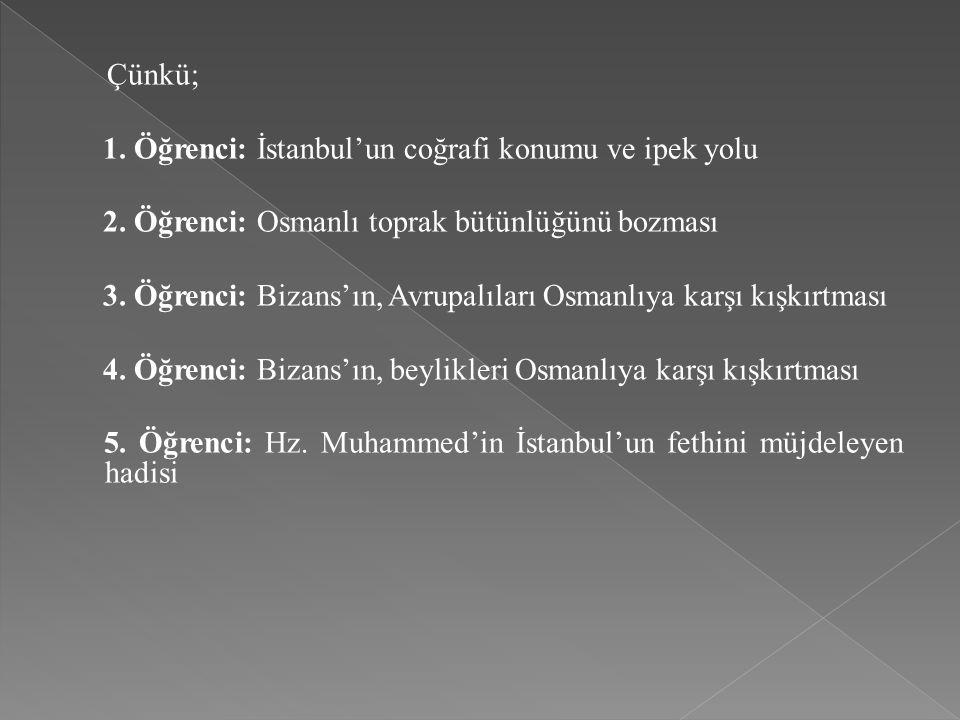 Çünkü; 1. Öğrenci: İstanbul'un coğrafi konumu ve ipek yolu 2. Öğrenci: Osmanlı toprak bütünlüğünü bozması 3. Öğrenci: Bizans'ın, Avrupalıları Osmanlıy