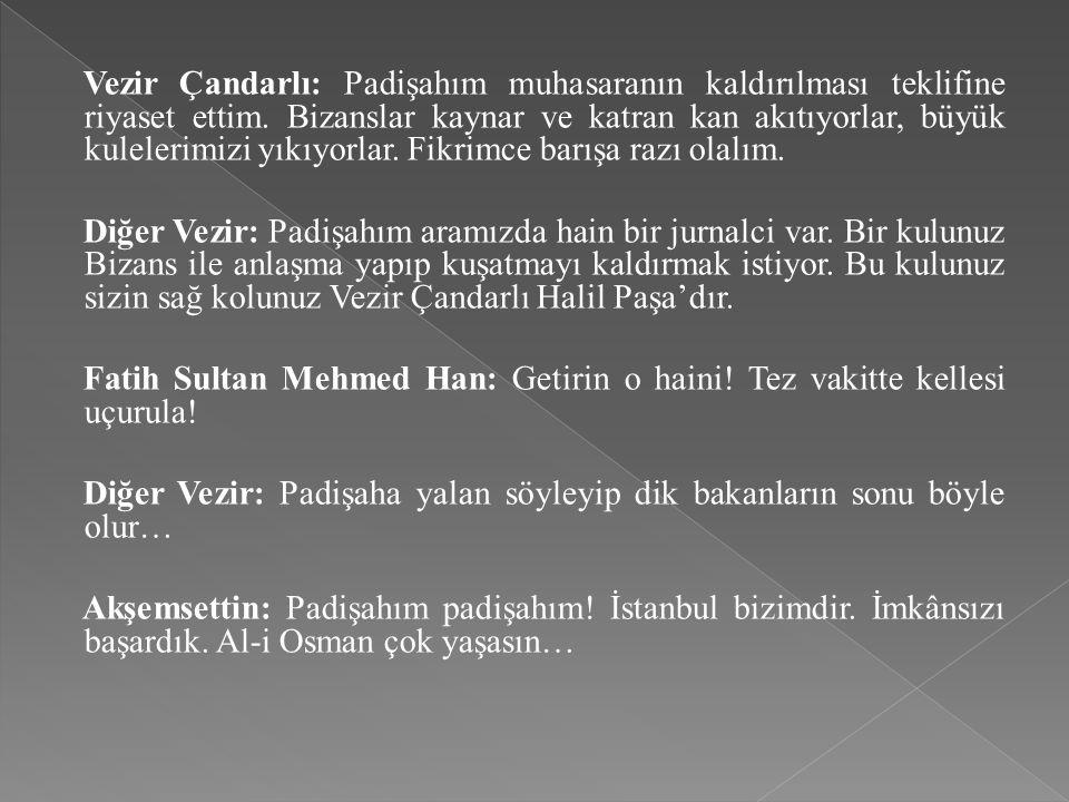 Vezir Çandarlı: Padişahım muhasaranın kaldırılması teklifine riyaset ettim. Bizanslar kaynar ve katran kan akıtıyorlar, büyük kulelerimizi yıkıyorlar.
