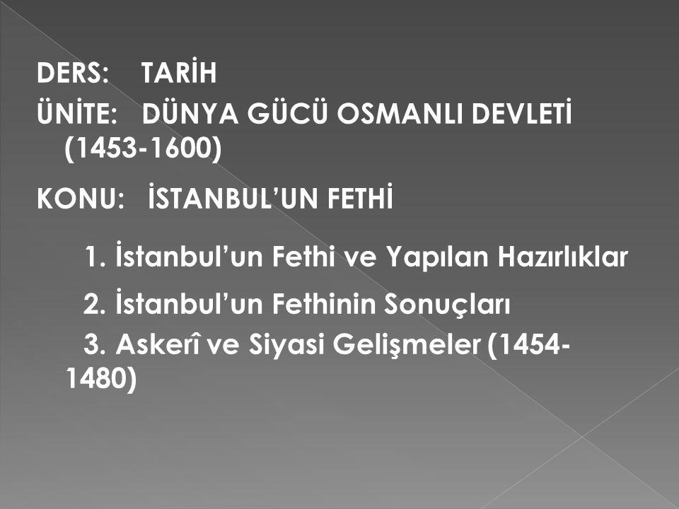 DERS: TARİH ÜNİTE: DÜNYA GÜCÜ OSMANLI DEVLETİ (1453-1600) KONU: İSTANBUL'UN FETHİ 1. İstanbul'un Fethi ve Yapılan Hazırlıklar 2. İstanbul'un Fethinin
