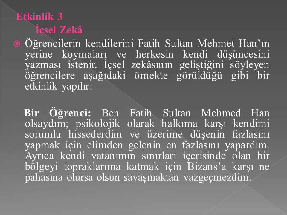 Etkinlik 3 İçsel Zekâ  Öğrencilerin kendilerini Fatih Sultan Mehmet Han'ın yerine koymaları ve herkesin kendi düşüncesini yazması istenir. İçsel zekâ
