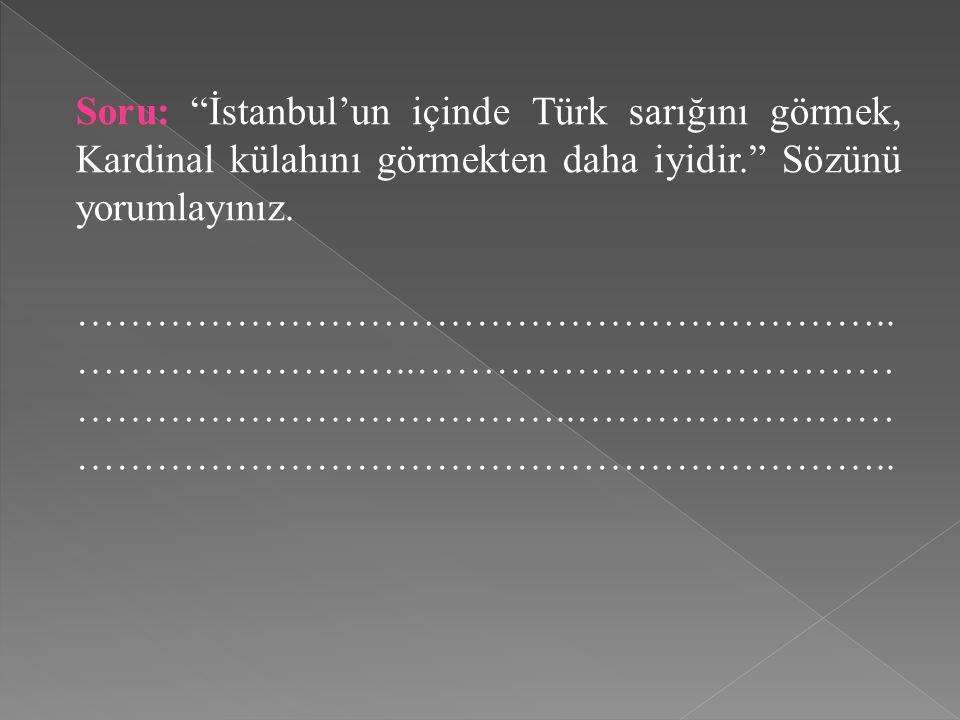 """Soru: """"İstanbul'un içinde Türk sarığını görmek, Kardinal külahını görmekten daha iyidir."""" Sözünü yorumlayınız. …………………………………………………….. ……………………..………………"""
