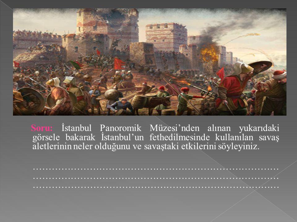 Soru: İstanbul Panoromik Müzesi'nden alınan yukarıdaki görsele bakarak İstanbul'un fethedilmesinde kullanılan savaş aletlerinin neler olduğunu ve sava